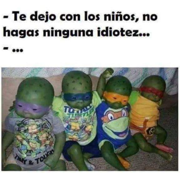 te dejo con los niños no hagas ninguna idiotez tortugas ninja