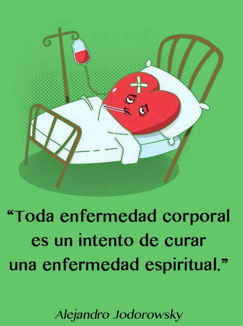 Toda enfermedad corporal es un intento de curar una enfermedad espiritual (Alejandro Jodorowsky)