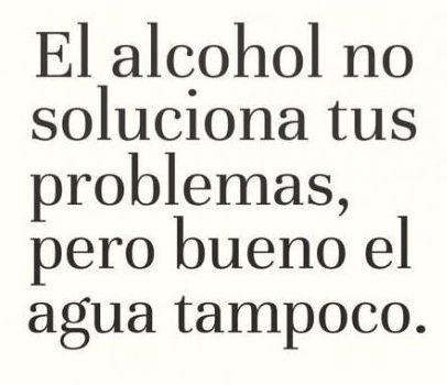 El alcohol no soluciona tus problemas, pero bueno el agua tampoco