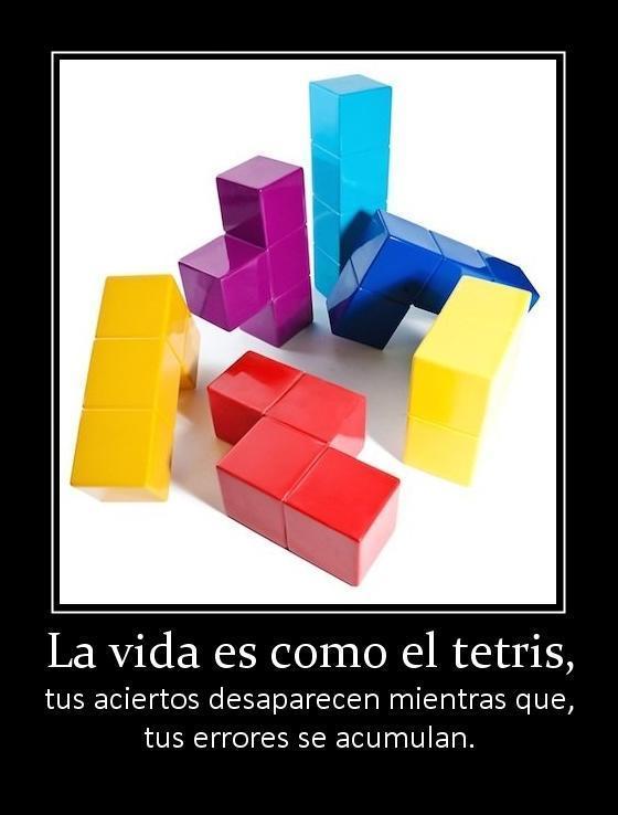 La vida es como el tetris - tus aciertos desaparecen mientras que tus errores se acumulan