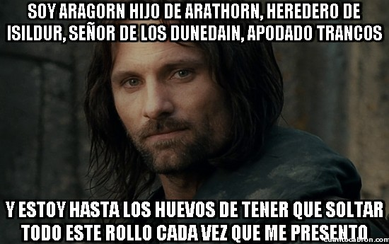 soy aragorn hijo de arathorn heredero de isildur senor de los dunedain, apodado trancos y estoy hasta los huevos de tener que soltar este rollo