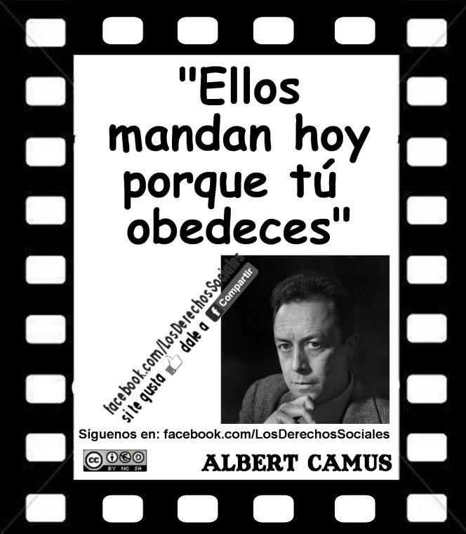 Ellos mandan hoy porque tú obedeces (Albert Camus)