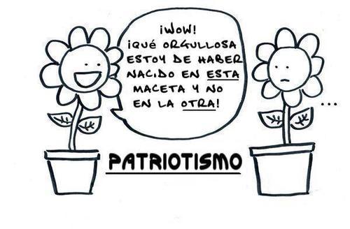 patriotismo que orgullosa estoy de haber nacido en esta maceta y no en la otra
