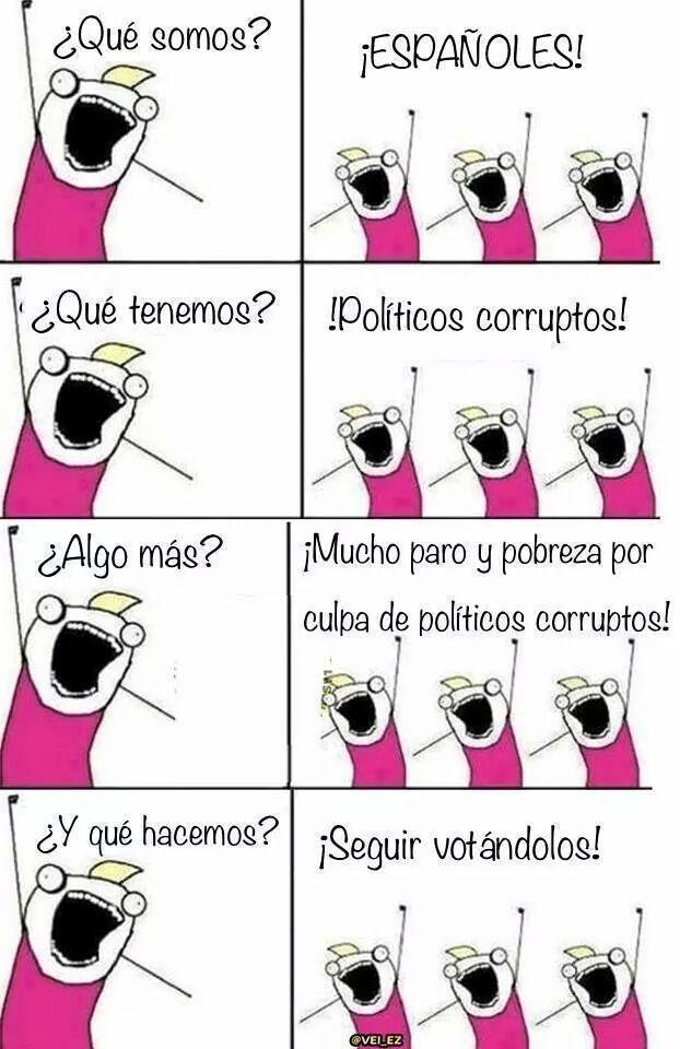 que somos españoles que tenemos politicos corruptos paro pobreza que hacemos seguir votandolos