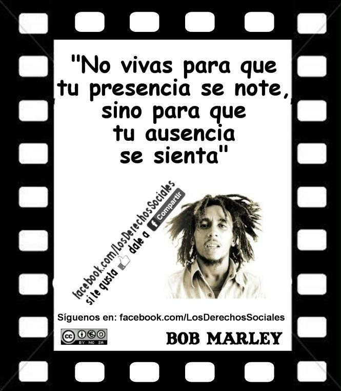 Bob Marley: No vivas para que tu presencia se note, sino que para que tu ausencia se sienta