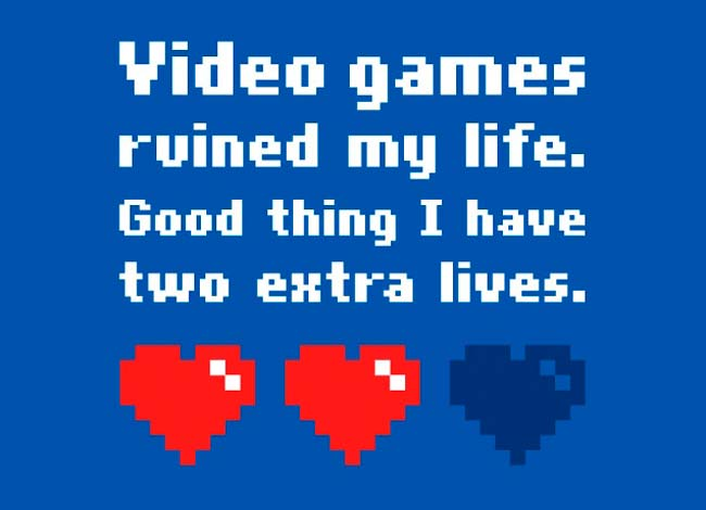 Videogames ruined my life - Good thing I have two extra lives
