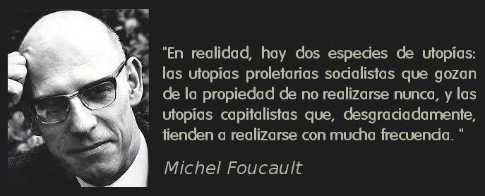 en realidad hay dos especies de utopias, las utopias proletarias socialistas y las utopias capitalistas michel foucault