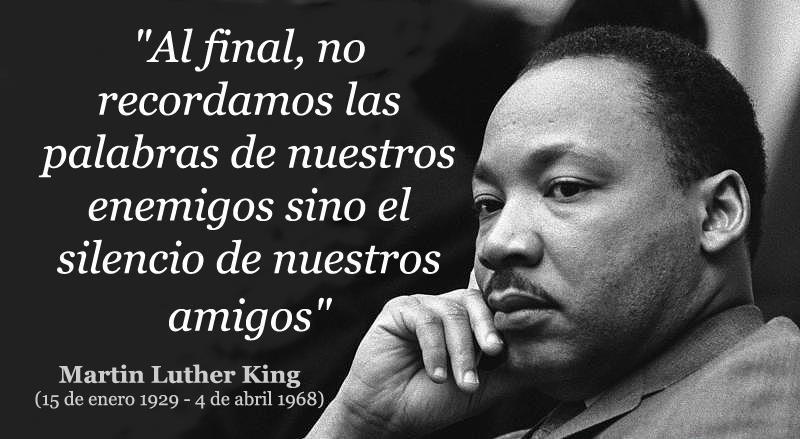 Al final, no recordamos las palabras de nuestros enemigos sino el silencio de nuestros amigos (Martin Luther King)