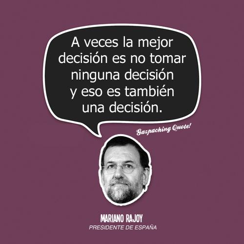 """""""A veces la mejor decisión es no tomar ninguna decisión, y eso es también una decisión"""" (Mariano Rajoy) #Frasesparalaposteridad"""