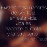 Existen dos maneras de ser feliz en esta vida: una es hacerse el idiota y la otra serlo (Sigmund Freud)