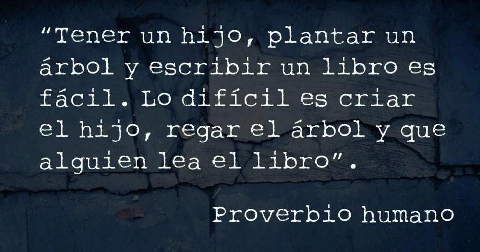 tener un hijo, plantar un arbol y escribir un libro es facil, lo dificil es tener el hijo, regar el arbol y que alguien lea el libro