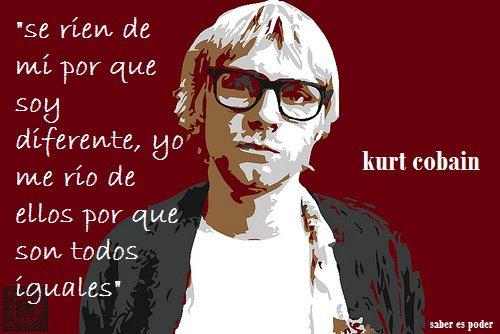 Se ríen de mí porque soy diferente, yo me río de ellos porque son todos iguales (Kurt Cobain)