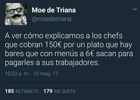 a ver como explicamos a los chefs que cobran 150 euros por un plato que hay bares que con menus a 6 euros sacan para pagarles a sus trabajadores