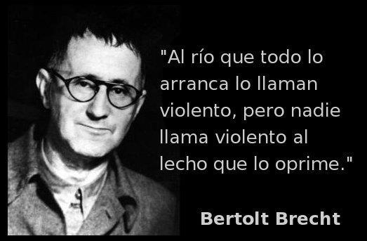 Al río que todo lo arranca lo llaman violento, pero nadie llama violento al lecho que lo oprime (Bertolt Brecht)