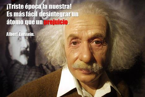 Triste época la nuestra, es más fácil desintegrar un átomo que un prejuicio