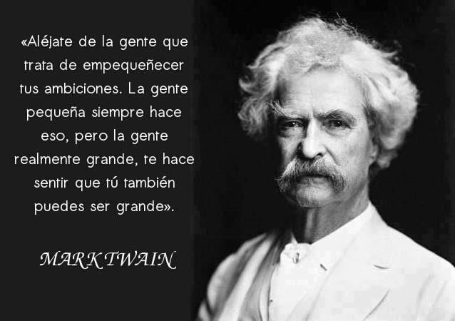 Aléjate de la gente que trata de empequeñecer tus ambiciones (Mark Twain)