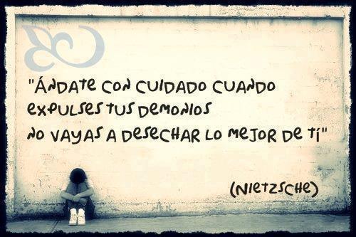 Ándate con cuidado cuando expulses tus demonios, no vayas a desechar lo mejor de ti (Nietzsche)