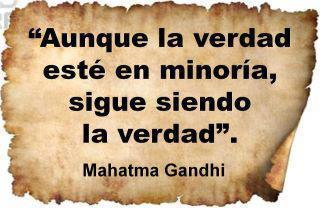Aunque la verdad esté en minoría, sigue siendo la verdad (Mahatma Gandhi)