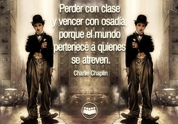 Perder con clase y vencer con osadía, porque el mundo pertenece a quienes se atreven (Charlie Chaplin)