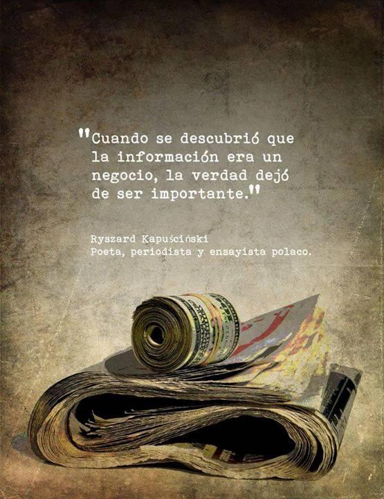 Cuando se descubrió que la información era un negocio, la verdad dejó de ser importante (Ryszard Kapuscinski)
