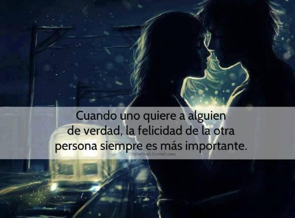 cuando uno quiere a alguien de verdad, la felicidad de la otra persona siempre es mas improtante
