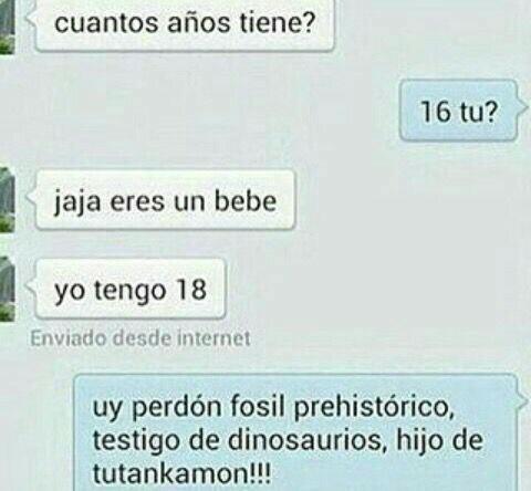 cuantos años tienes, 16 y tu 18, perdon fosil prehistorico, testigo de dinosaurios