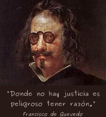 Donde no hay justicia es peligroso tener razón (Francisco de Quevedo)