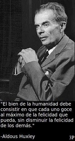 El bien de la Humanidad debe consistir en que cada uno goce al máximo de la felicidad que pueda, sin disminuir la felicidad de los demás (Aldous Huxley)