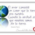 El error consistió en creer que la Tierra era nuestra, cuando la verdad es que nosotros somos de la Tierra (Nicanor Parra)