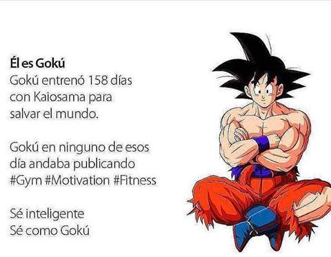 el es goku, entreno 158 dias con kaiosama para salvar el mundo. En ningun momento andaba publicando gym, motivation, fitness