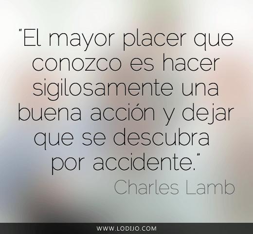 El mayor placer que conozco es hacer sigilosamente una buena acción y dejar que se descubra por accidente (Charles Lamb)