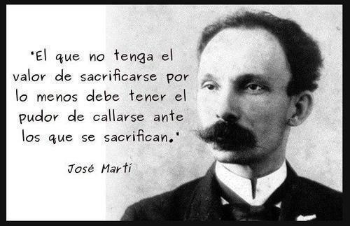 El que no tenga el valor de sacrificarse por lo menos debe tener el pudor de callarse ante los que se sacrifican - Jose Martí