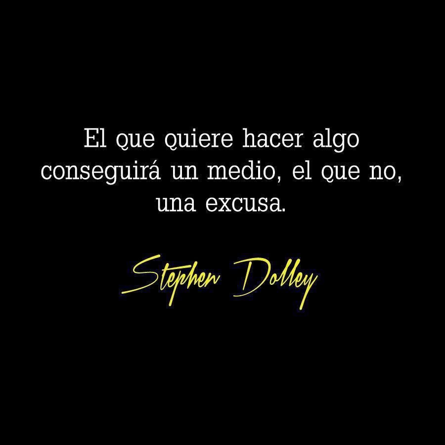 El que quiere hacer algo conseguirá un medio, el que no una excusa (Stephen Dolley)