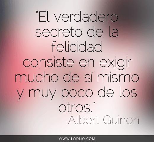 El verdadero secreto de la felicidad consiste en exigir mucho de sí mismo y muy poco de otros (Albert Guinon)