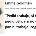 Pedid trabajo, si no os lo dan, pedid pan, y si no os dan ni pan ni trabajo, coged el pan (Emma Goldman)
