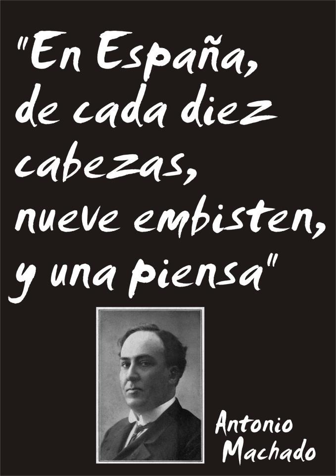 En España, de cada diez cabezas, nueve embisten y una piensa (Antonio Machado)