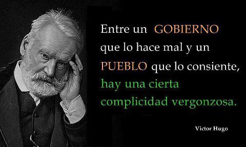 Entre un gobierno que lo hace mal y un pueblo que lo consiente, hay una cierta complicidad vergonzosa (Víctor Hugo)