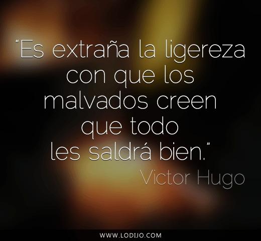 Es extraña la ligereza con que los malvados creen que todo les saldrá bien (Victor Hugo)