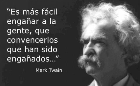Es más facil engañar a la gente que convencerlos de que han sido engañados (Mark Twain)