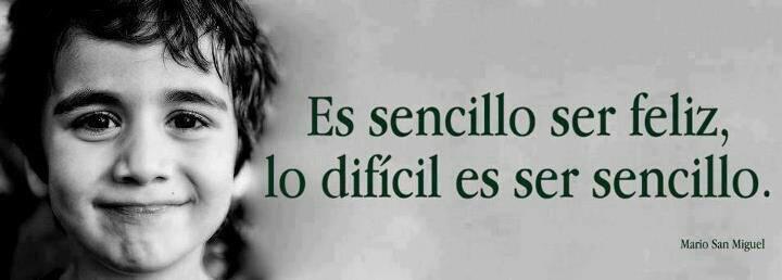 Es sencillo ser feliz, lo difícil es ser sencillo (Mario San Miguel)