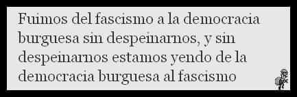 fuimos del fascismo a la democracia burguesa sin despeinarnos y estamos yendo de la democracia burguesa al fascismo