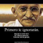 Gandhi – Primero te ignorarán. Después se reirán de ti. Por último te atacarán. Entonces habrás ganado