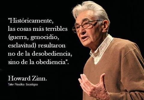 Históricamente, las cosas mas terribles resultaron no de la desobediencia, sino de la obediencia (Howard Zinn)