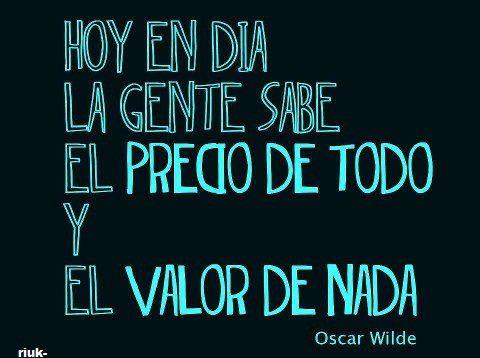 Hoy en día la gente sabe el precio de todo y el valor de nada (Oscar Wilde)