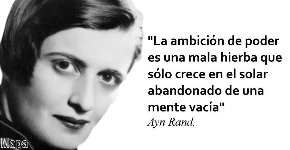 La ambición de poder es una mala hierba que sólo crece en el solar abandonado de una mente vacía (Ayn Rand)