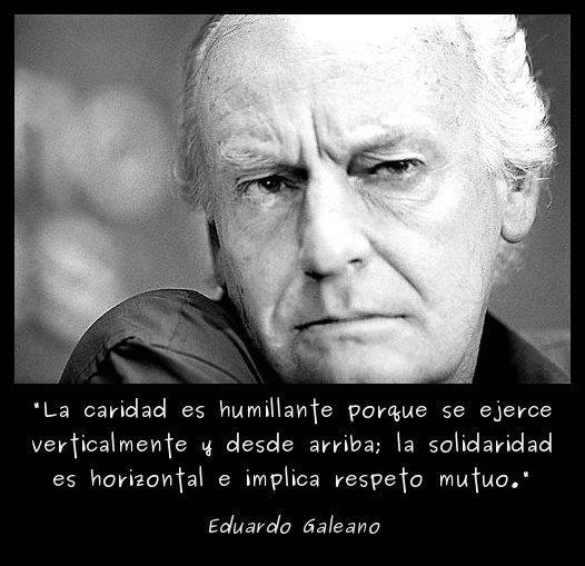 La caridad es humillante porque se ejerce verticalmente y desde arriba. La solidaridad es horizontal e implica respeto mutuo (Eduardo Galeano)