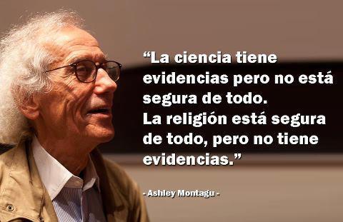 La ciencia tiene evidencias pero no está segura de todo. La religión está segura de todo pero no tiene evidencias (Ashley Montagu)