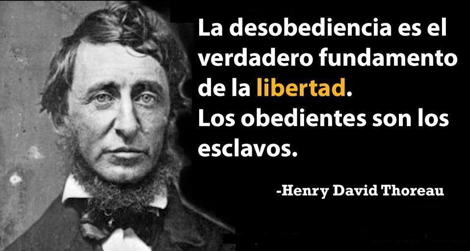 La desobediencia es el verdadero fundamento de la libertad. Los obedientes son los esclavos (Henry David Thoreau)