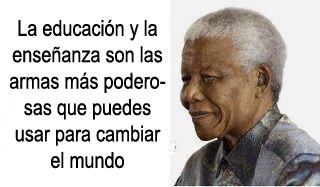 La educación y la enseñanza son las armas mas poderosas que puedes usar para cambiar el mundo