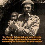 La historia del Capitalismo es la historia de la piratería organizada de unos pocos, apropiándose del trabajo de unos muchos (Che Guevara)